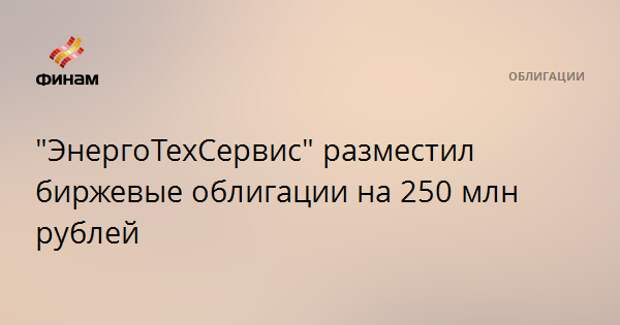 """""""ЭнергоТехСервис"""" разместил биржевые облигации на 250 млн рублей"""