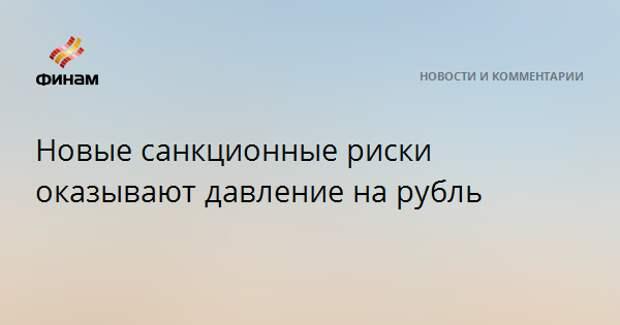 Новые санкционные риски оказывают давление на рубль