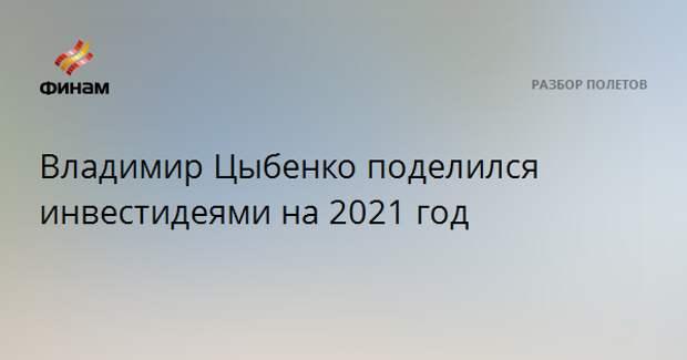 Владимир Цыбенко поделился инвестидеями на 2021 год