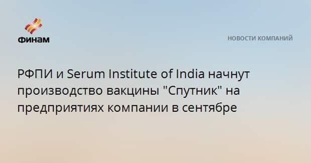 "РФПИ и Serum Institute of India начнут производство вакцины ""Спутник"" на предприятиях компании в сентябре"