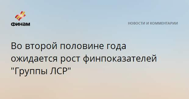 """Во второй половине года ожидается рост финпоказателей """"Группы ЛСР"""""""
