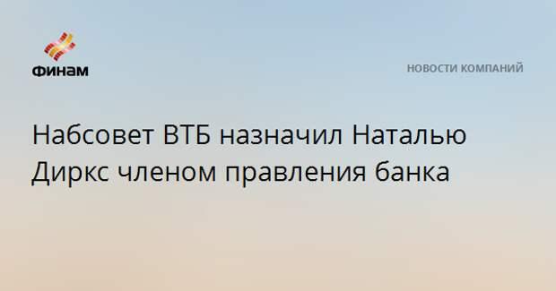 Набсовет ВТБ назначил Наталью Диркс членом правления банка