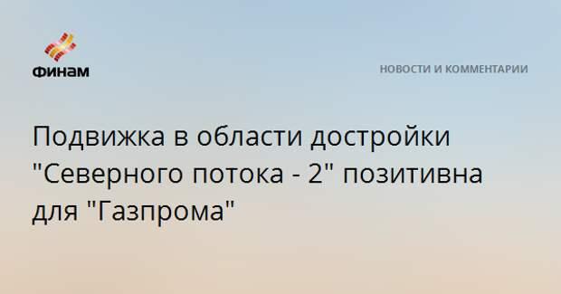 "Подвижка в области достройки ""Северного потока - 2"" позитивна для ""Газпрома"""