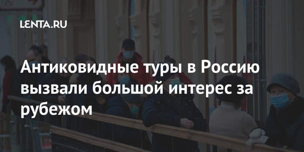 Антиковидные туры в Россию вызвали большой интерес за рубежом