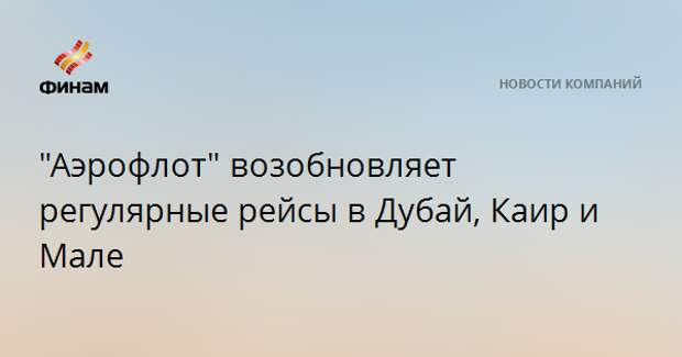 """""""Аэрофлот"""" возобновляет регулярные рейсы в Дубай, Каир и Мале"""