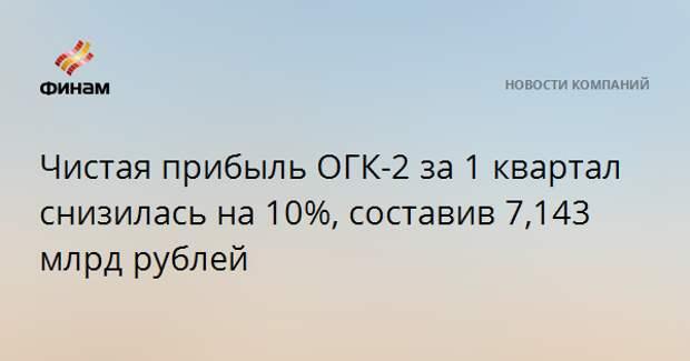 Чистая прибыль ОГК-2 за 1 квартал снизилась на 10%, составив 7,143 млрд рублей