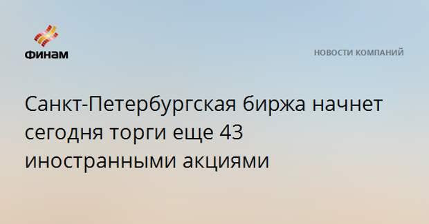 Санкт-Петербургская биржа начнет сегодня торги еще 43 иностранными акциями