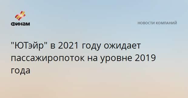 """""""ЮТэйр"""" в 2021 году ожидает пассажиропоток на уровне 2019 года"""
