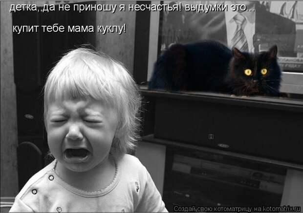 Котоматрица: детка, да не приношу я несчастья! выдумки это... купит тебе мама куклу!