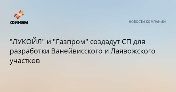 """""""ЛУКОЙЛ"""" и """"Газпром"""" создадут СП для разработки Ванейвисского и Лаявожского участков"""