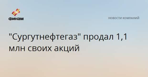 """""""Сургутнефтегаз"""" продал 1,1 млн своих акций"""