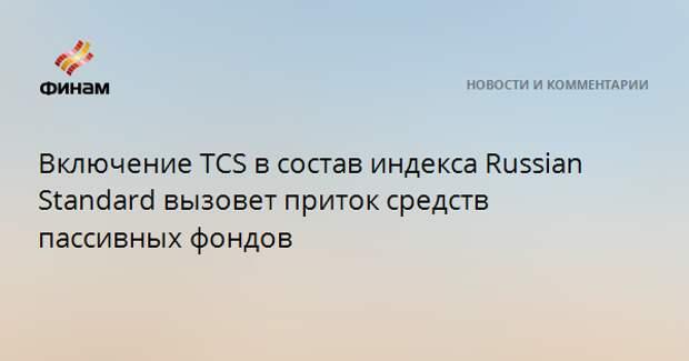 Включение TCS в состав индекса Russian Standard вызовет приток средств пассивных фондов