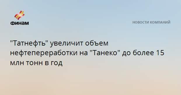 """""""Татнефть"""" увеличит объем нефтепереработки на """"Танеко"""" до более 15 млн тонн в год"""