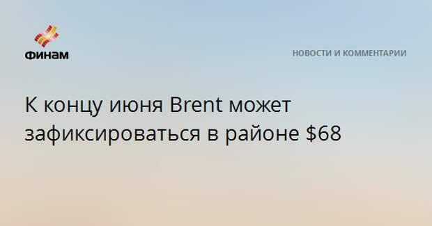 К концу июня Brent может зафиксироваться в районе $68
