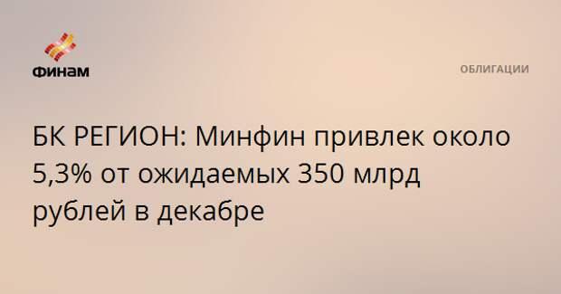 БК РЕГИОН: Минфин привлек около 5,3% от ожидаемых 350 млрд рублей в декабре