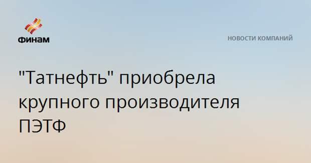 """""""Татнефть"""" приобрела крупного производителя ПЭТФ"""