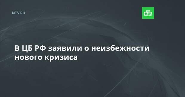 В ЦБ РФ заявили о неизбежности нового кризиса
