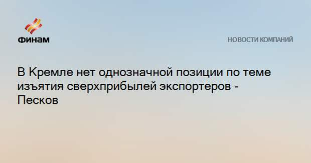 В Кремле нет однозначной позиции по теме изъятия сверхприбылей экспортеров - Песков