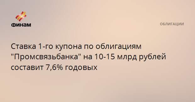"""Ставка 1-го купона по облигациям """"Промсвязьбанка"""" на 15 млрд рублей составит 7,6% годовых"""