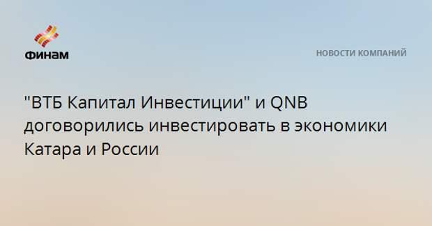 """""""ВТБ Капитал Инвестиции"""" и QNB договорились инвестировать в экономики Катара и России"""