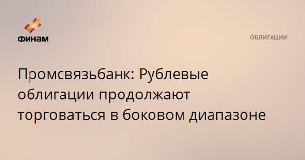 Промсвязьбанк: Рублевые облигации продолжают торговаться в боковом диапазоне