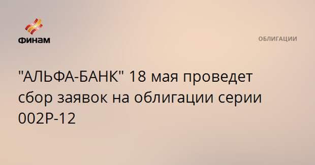 """""""АЛЬФА-БАНК"""" 18 мая проведет сбор заявок на облигации серии 002Р-12"""