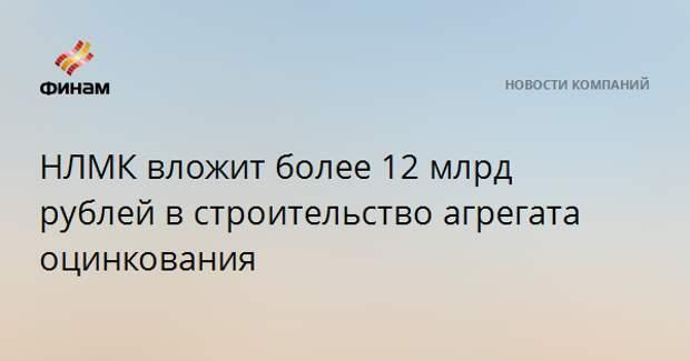 НЛМК вложит более 12 млрд рублей в строительство агрегата оцинкования