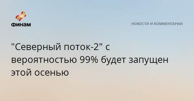 """""""Северный поток-2"""" с вероятностью 99% будет запущен этой осенью"""