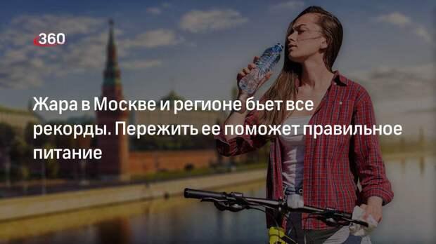 Жара в Москве и регионе бьет все рекорды. Пережить ее поможет правильное питание