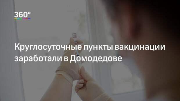 Круглосуточные пункты вакцинации заработали в Домодедове