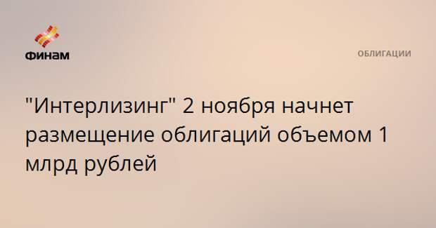 """""""Интерлизинг"""" 2 ноября начнет размещение облигаций объемом 1 млрд рублей"""