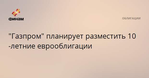 """""""Газпром"""" планирует разместить 10-летние еврооблигации"""