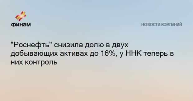 """""""Роснефть"""" снизила долю в двух добывающих активах до 16%, у ННК теперь в них контроль"""