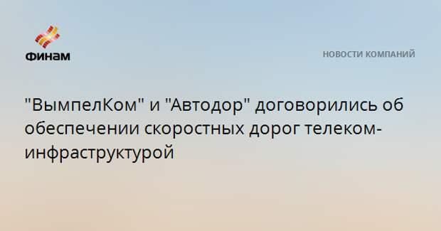 """""""ВымпелКом"""" и """"Автодор"""" договорились об обеспечении скоростных дорог телеком-инфраструктурой"""