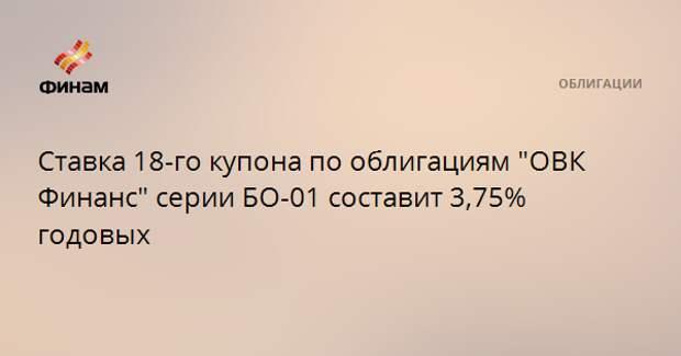 """Ставка 18-го купона по облигациям """"ОВК Финанс"""" серии БО-01 составит 3,75% годовых"""
