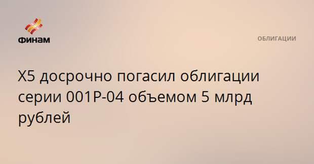 Х5 досрочно погасил облигации серии 001Р-04 объемом 5 млрд рублей
