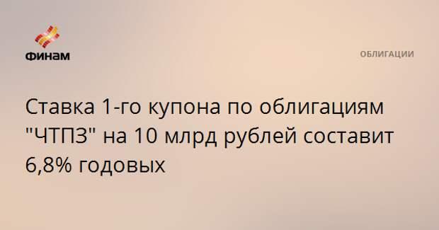 """Ставка 1-го купона по облигациям """"ЧТПЗ"""" на 10 млрд рублей составит 6,8% годовых"""