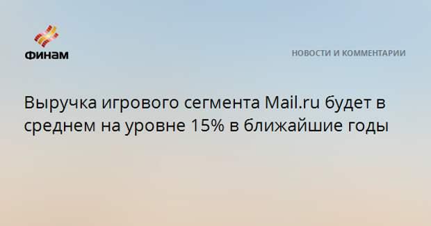 Выручка игрового сегмента Mail.ru будет в среднем на уровне 15% в ближайшие годы