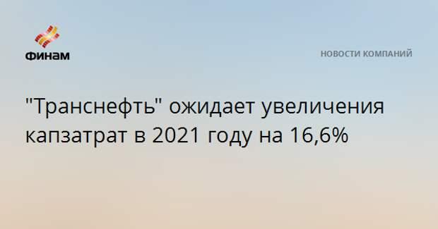 """""""Транснефть"""" ожидает увеличения капзатрат в 2021 году на 16,6%"""