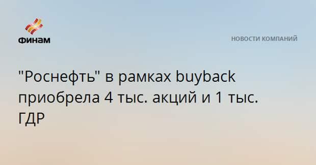 """""""Роснефть"""" в рамках buyback приобрела 4 тыс. акций и 1 тыс. ГДР"""