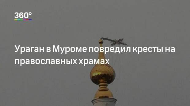 Ураган в Муроме повредил кресты на православных храмах