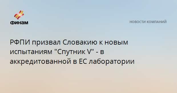 """РФПИ призвал Словакию к новым испытаниям """"Спутник V"""" - в аккредитованной в ЕС лаборатории"""