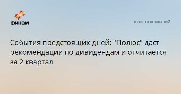 """События предстоящих дней: """"Полюс"""" даст рекомендации по дивидендам и отчитается за 2 квартал"""