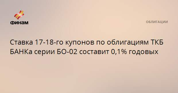 Ставка 17-18-го купонов по облигациям ТКБ БАНКа серии БО-02 составит 0,1% годовых