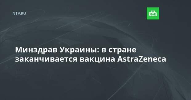 Минздрав Украины: в стране заканчивается вакцина AstraZeneca
