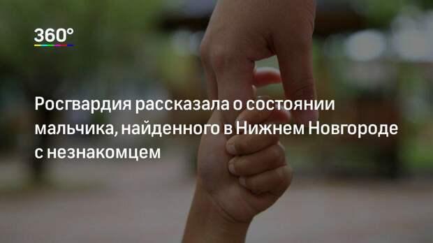Росгвардия рассказала о состоянии мальчика, найденного в Нижнем Новгороде с незнакомцем