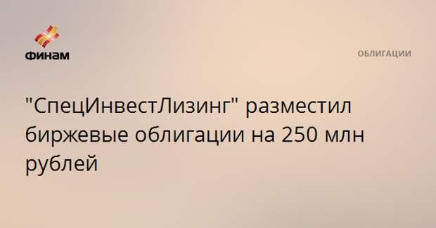 """""""СпецИнвестЛизинг"""" разместил биржевые облигации на 250 млн рублей"""
