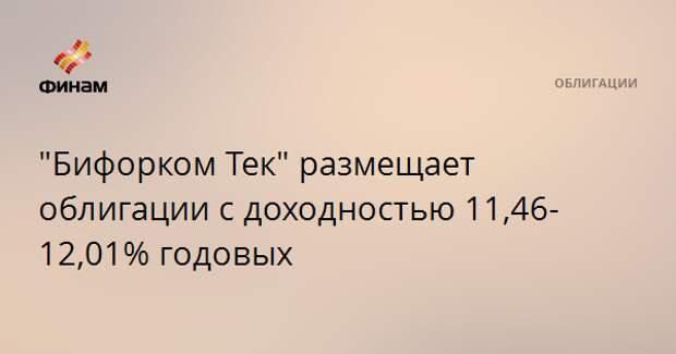 """""""Бифорком Тек"""" размещает облигации с доходностью 11,46-12,01% годовых"""