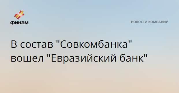 """В состав """"Совкомбанка"""" вошел """"Евразийский банк"""""""