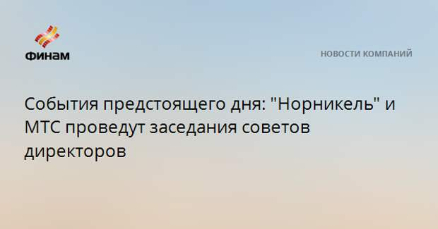 """События предстоящего дня: """"Норникель"""" и МТС проведут заседания советов директоров"""